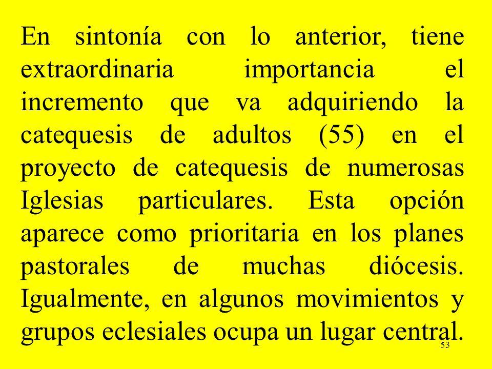 53 En sintonía con lo anterior, tiene extraordinaria importancia el incremento que va adquiriendo la catequesis de adultos (55) en el proyecto de cate