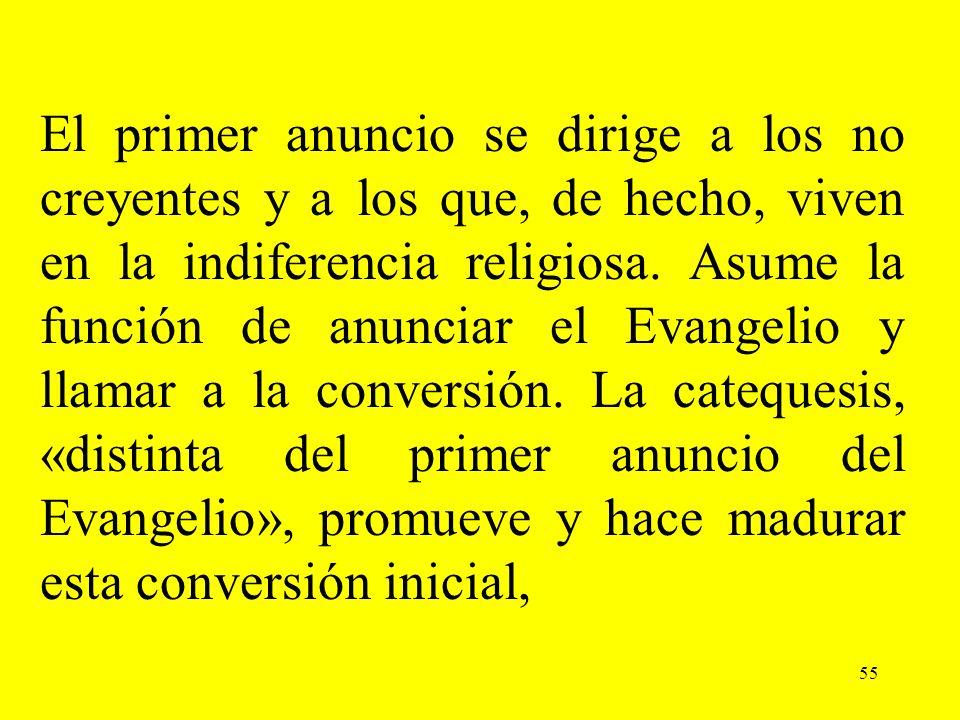 55 El primer anuncio se dirige a los no creyentes y a los que, de hecho, viven en la indiferencia religiosa. Asume la función de anunciar el Evangelio