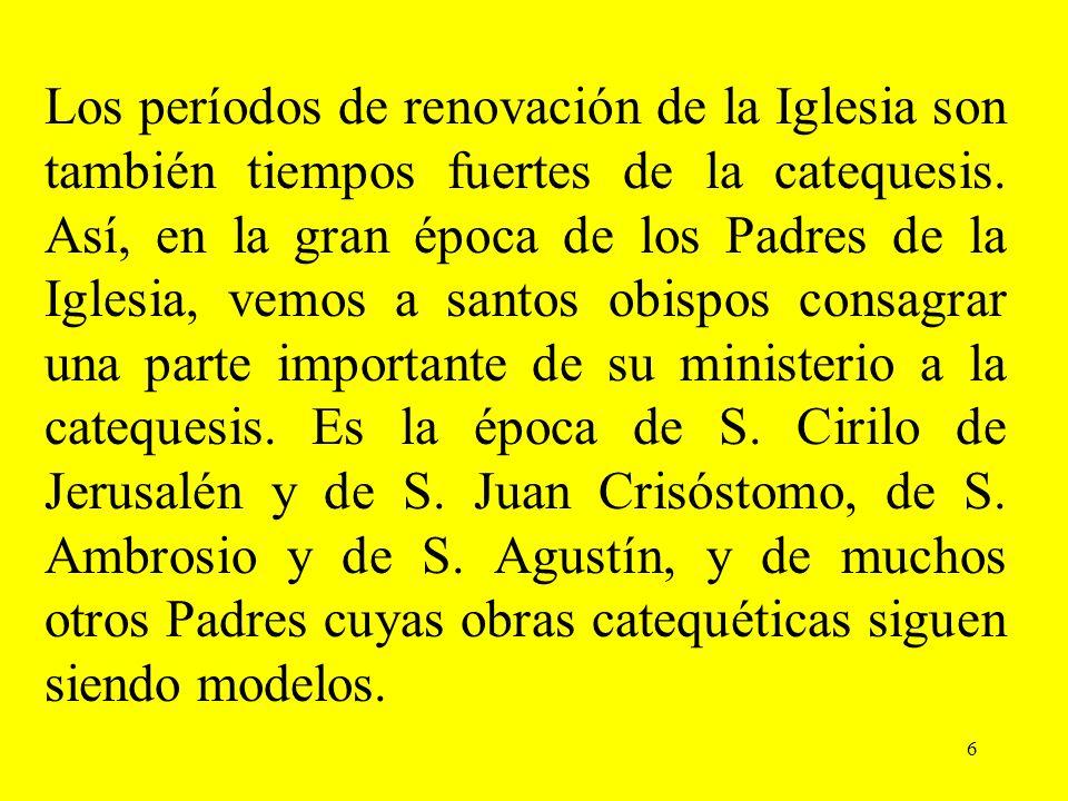 6 Los períodos de renovación de la Iglesia son también tiempos fuertes de la catequesis. Así, en la gran época de los Padres de la Iglesia, vemos a sa