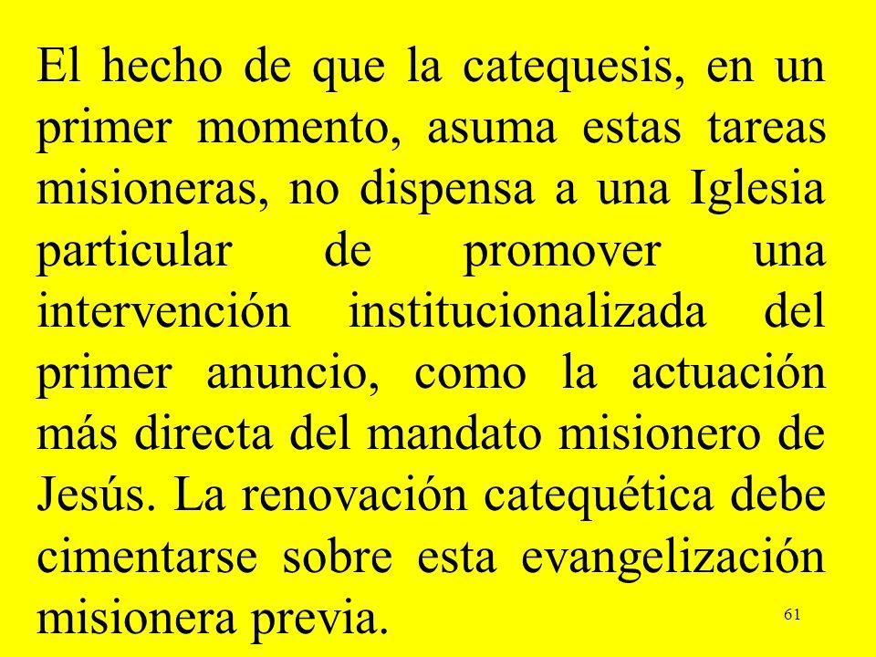 61 El hecho de que la catequesis, en un primer momento, asuma estas tareas misioneras, no dispensa a una Iglesia particular de promover una intervenci