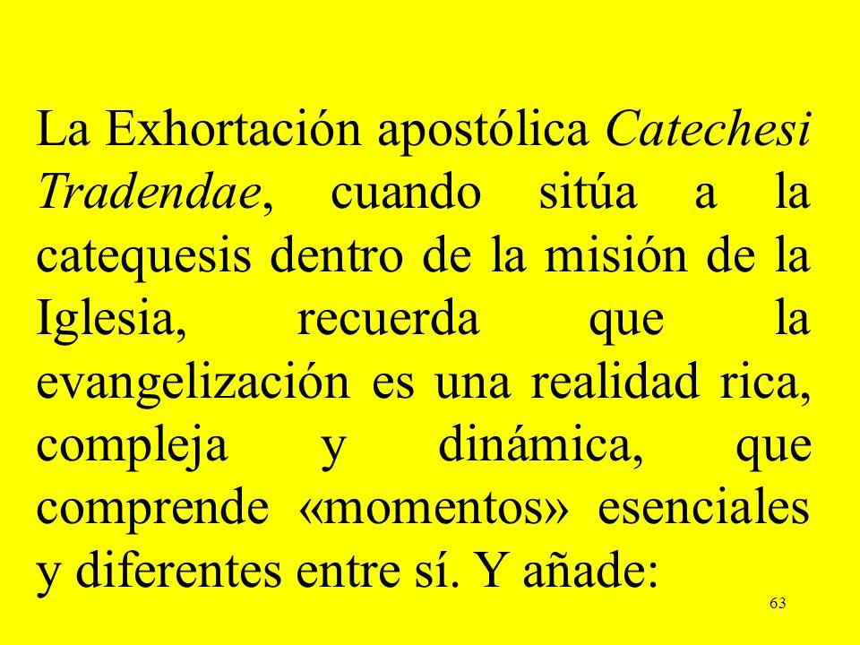 63 La Exhortación apostólica Catechesi Tradendae, cuando sitúa a la catequesis dentro de la misión de la Iglesia, recuerda que la evangelización es un