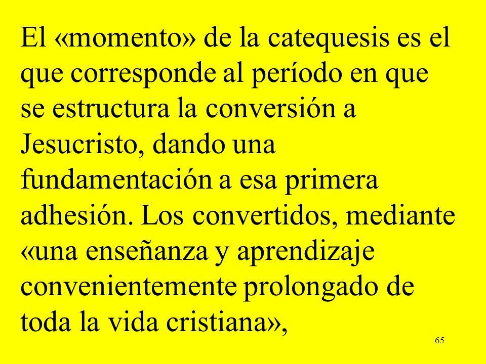 65 El «momento» de la catequesis es el que corresponde al período en que se estructura la conversión a Jesucristo, dando una fundamentación a esa prim