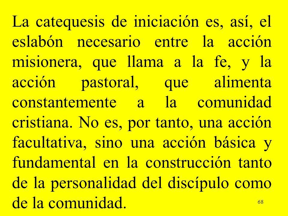 68 La catequesis de iniciación es, así, el eslabón necesario entre la acción misionera, que llama a la fe, y la acción pastoral, que alimenta constant