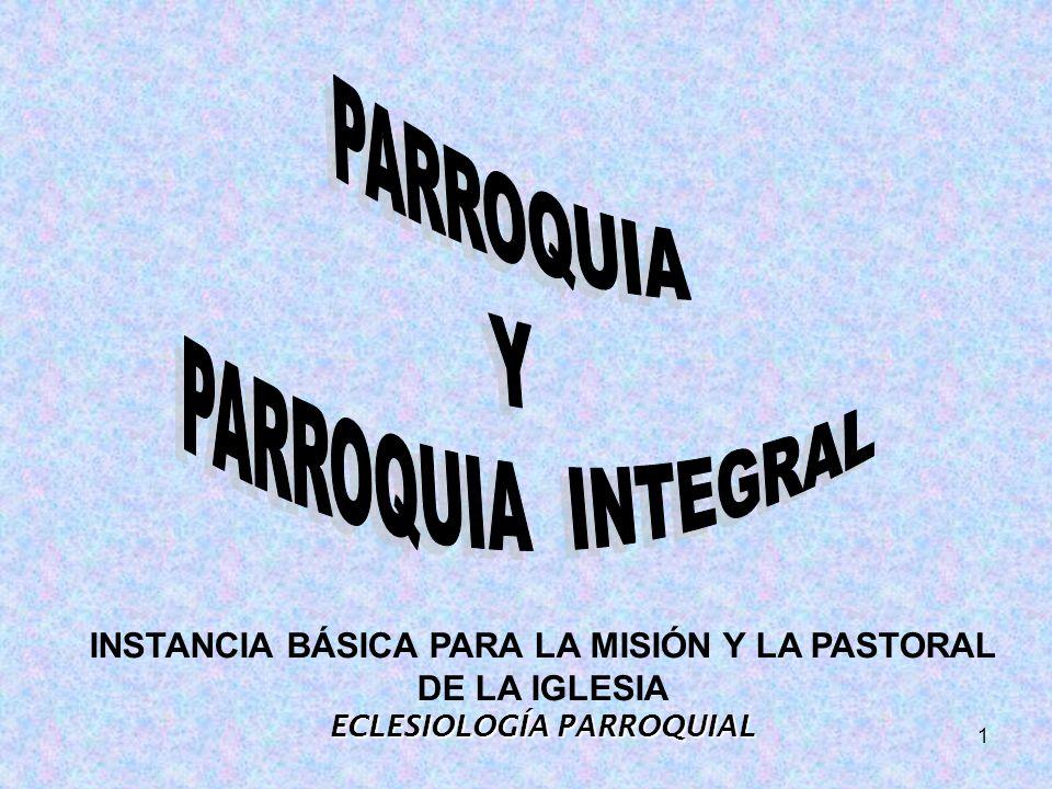 1 INSTANCIA BÁSICA PARA LA MISIÓN Y LA PASTORAL DE LA IGLESIA ECLESIOLOGÍA PARROQUIAL