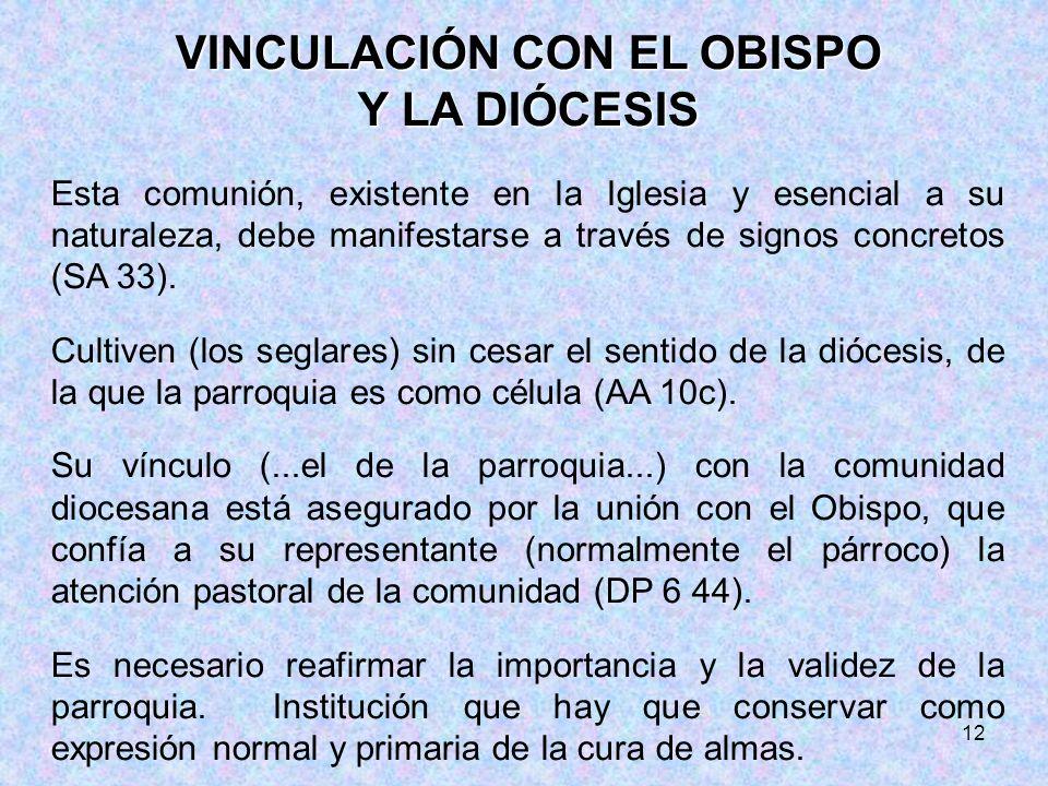12 VINCULACIÓN CON EL OBISPO Y LA DIÓCESIS Esta comunión, existente en la Iglesia y esencial a su naturaleza, debe manifestarse a través de signos con
