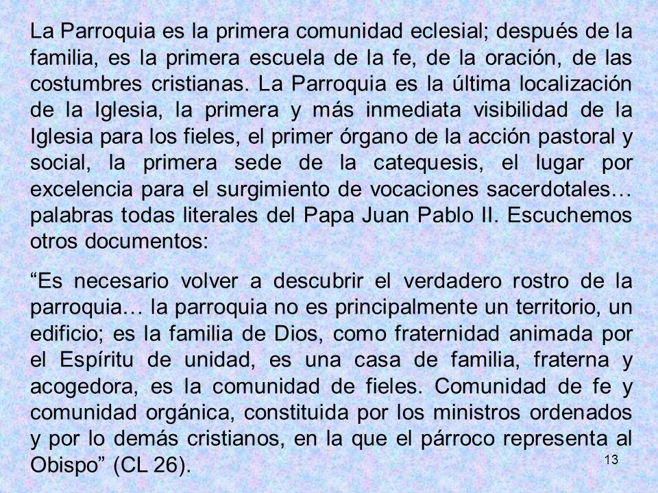 13 La Parroquia es la primera comunidad eclesial; después de la familia, es la primera escuela de la fe, de la oración, de las costumbres cristianas.