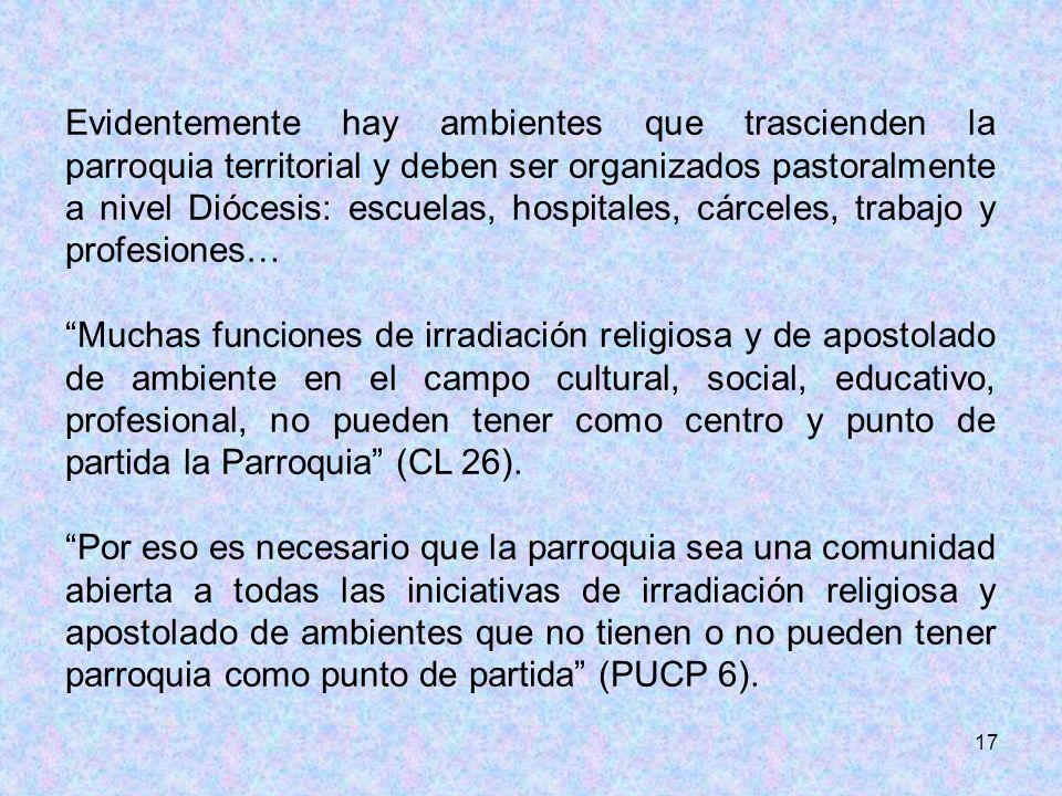 17 Evidentemente hay ambientes que trascienden la parroquia territorial y deben ser organizados pastoralmente a nivel Diócesis: escuelas, hospitales,