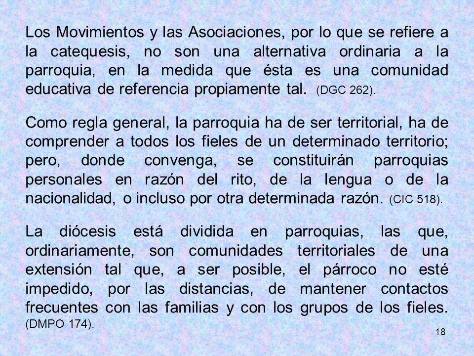18 Los Movimientos y las Asociaciones, por lo que se refiere a la catequesis, no son una alternativa ordinaria a la parroquia, en la medida que ésta e