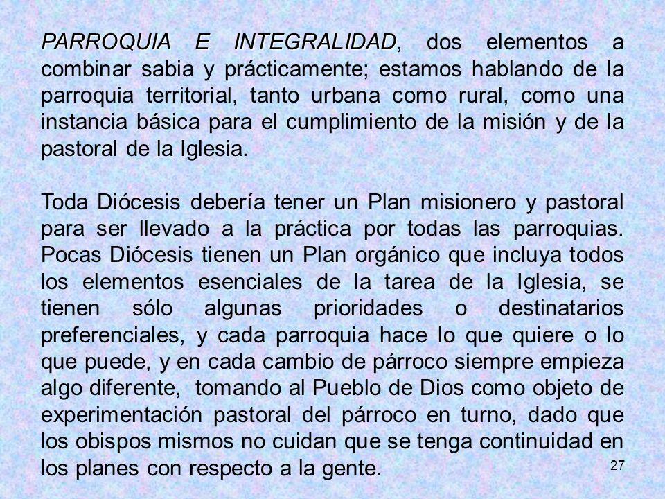 27 PARROQUIA E INTEGRALIDAD PARROQUIA E INTEGRALIDAD, dos elementos a combinar sabia y prácticamente; estamos hablando de la parroquia territorial, ta