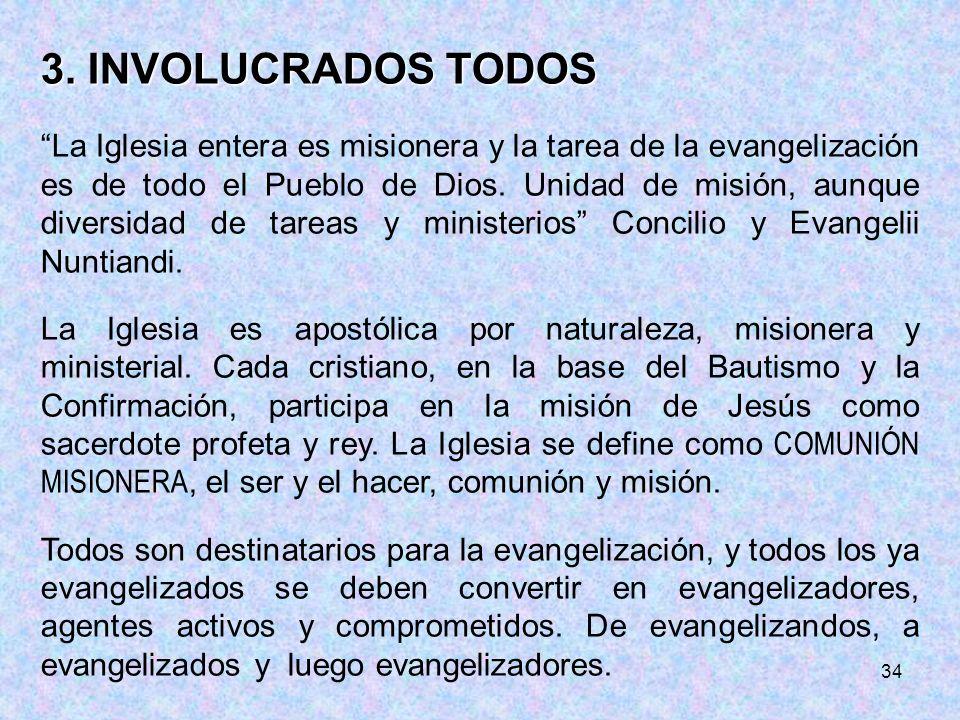 34 3. INVOLUCRADOS TODOS La Iglesia entera es misionera y la tarea de la evangelización es de todo el Pueblo de Dios. Unidad de misión, aunque diversi