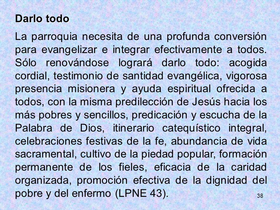 38 Darlo todo La parroquia necesita de una profunda conversión para evangelizar e integrar efectivamente a todos. Sólo renovándose logrará darlo todo: