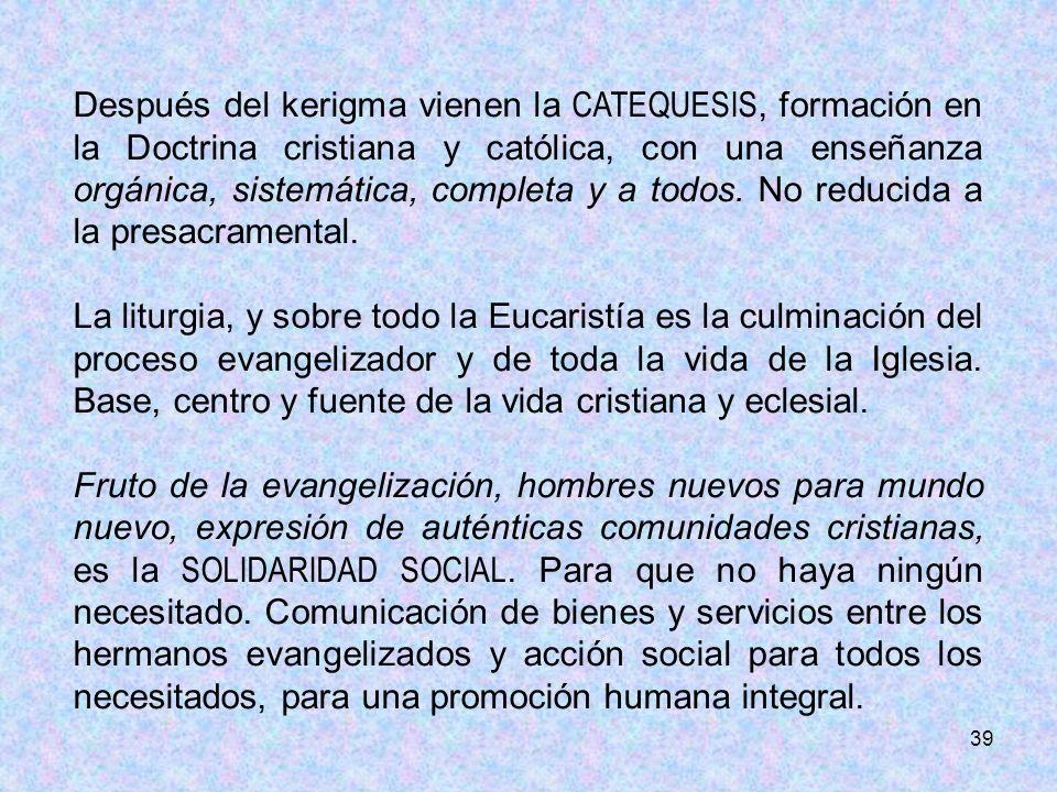 39 Después del kerigma vienen la CATEQUESIS, formación en la Doctrina cristiana y católica, con una enseñanza orgánica, sistemática, completa y a todo