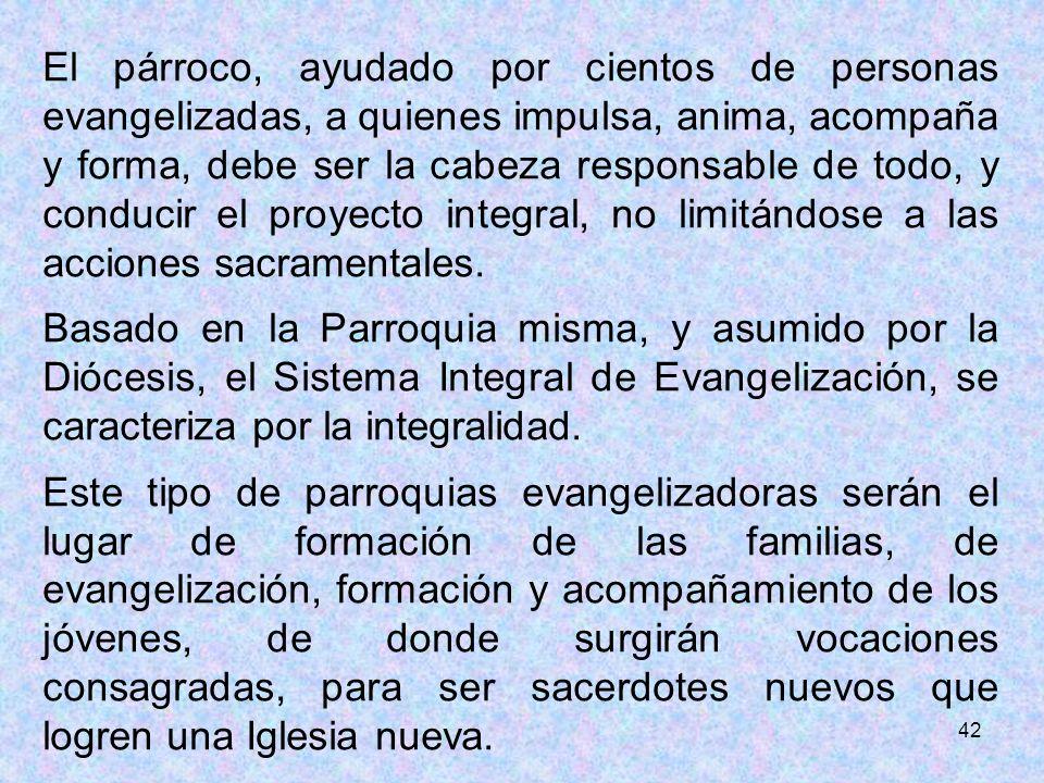 42 El párroco, ayudado por cientos de personas evangelizadas, a quienes impulsa, anima, acompaña y forma, debe ser la cabeza responsable de todo, y co
