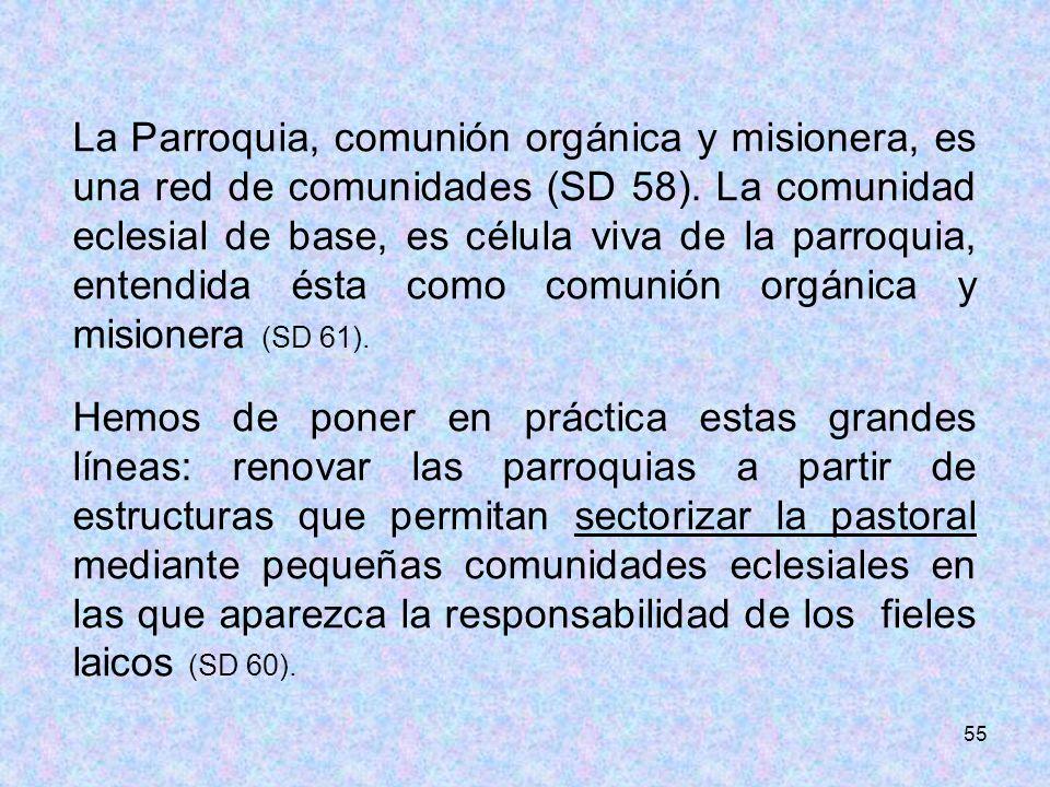55 La Parroquia, comunión orgánica y misionera, es una red de comunidades (SD 58). La comunidad eclesial de base, es célula viva de la parroquia, ente