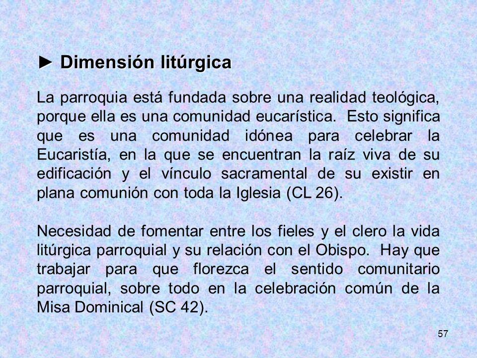 57 Dimensión litúrgica Dimensión litúrgica La parroquia está fundada sobre una realidad teológica, porque ella es una comunidad eucarística. Esto sign