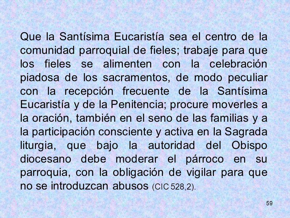 59 Que la Santísima Eucaristía sea el centro de la comunidad parroquial de fieles; trabaje para que los fieles se alimenten con la celebración piadosa