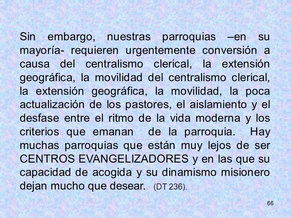 66 Sin embargo, nuestras parroquias –en su mayoría- requieren urgentemente conversión a causa del centralismo clerical, la extensión geográfica, la mo