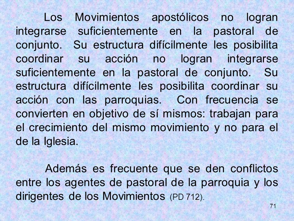 71 Los Movimientos apostólicos no logran integrarse suficientemente en la pastoral de conjunto. Su estructura difícilmente les posibilita coordinar su