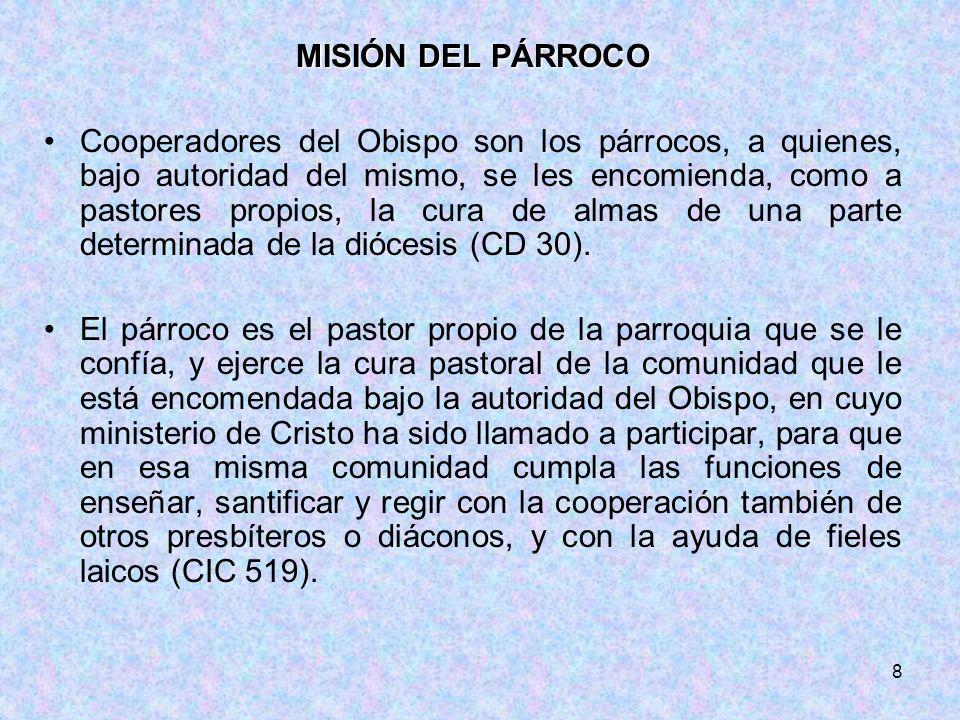 8 MISIÓN DEL PÁRROCO Cooperadores del Obispo son los párrocos, a quienes, bajo autoridad del mismo, se les encomienda, como a pastores propios, la cur