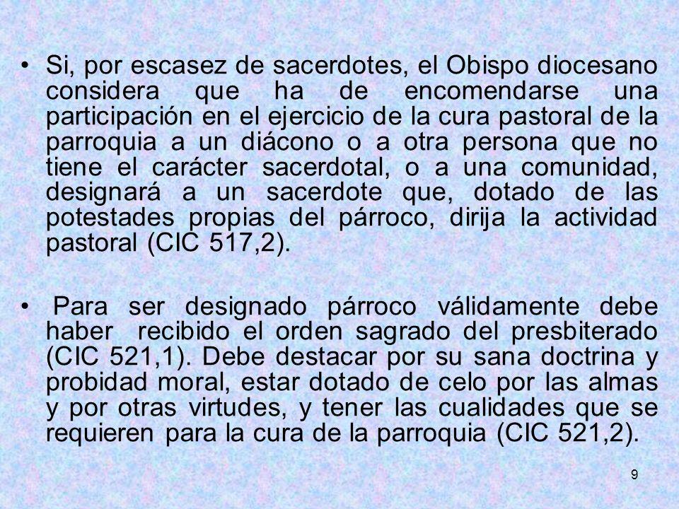 9 Si, por escasez de sacerdotes, el Obispo diocesano considera que ha de encomendarse una participación en el ejercicio de la cura pastoral de la parr