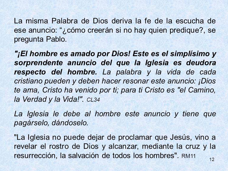 12 La misma Palabra de Dios deriva la fe de la escucha de ese anuncio: ¿cómo creerán si no hay quien predique?, se pregunta Pablo.