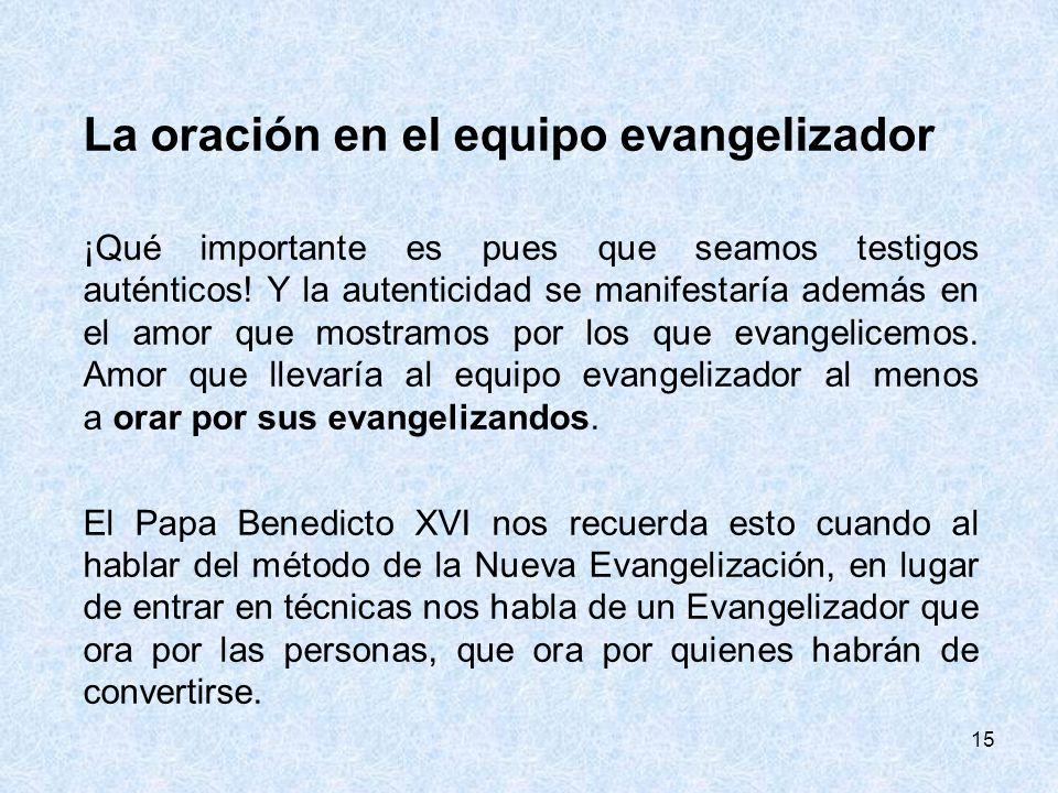 15 La oración en el equipo evangelizador ¡Qué importante es pues que seamos testigos auténticos! Y la autenticidad se manifestaría además en el amor q