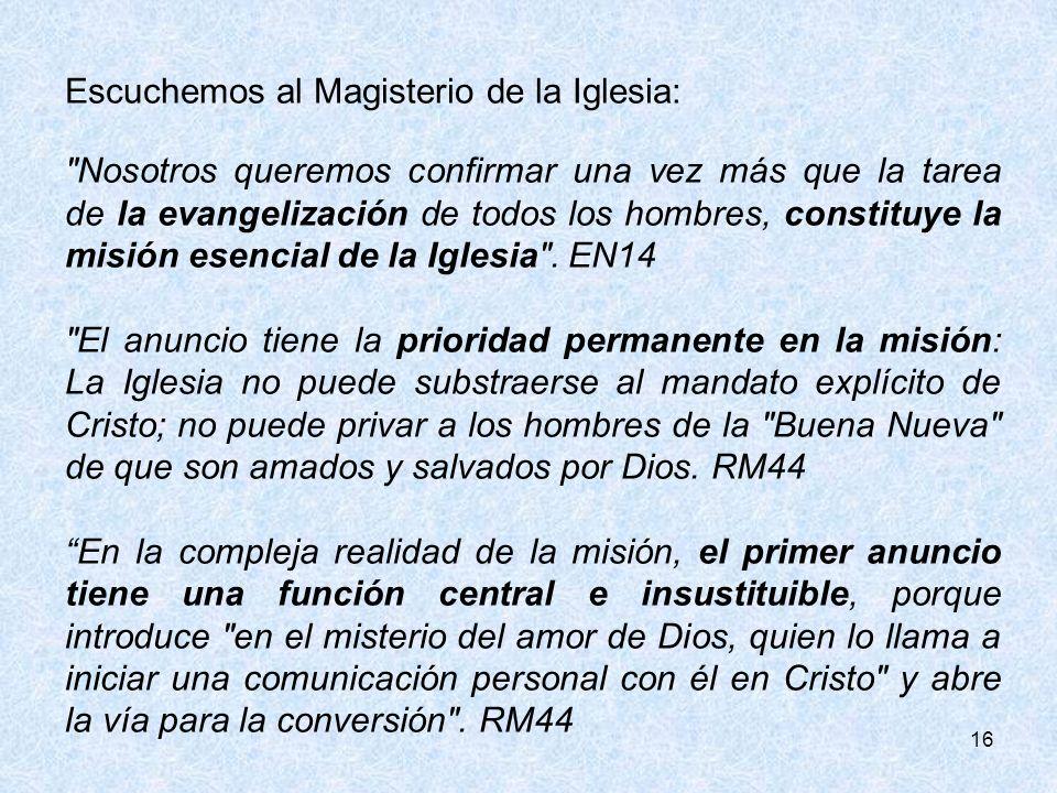 16 Escuchemos al Magisterio de la Iglesia: Nosotros queremos confirmar una vez más que la tarea de la evangelización de todos los hombres, constituye la misión esencial de la Iglesia .