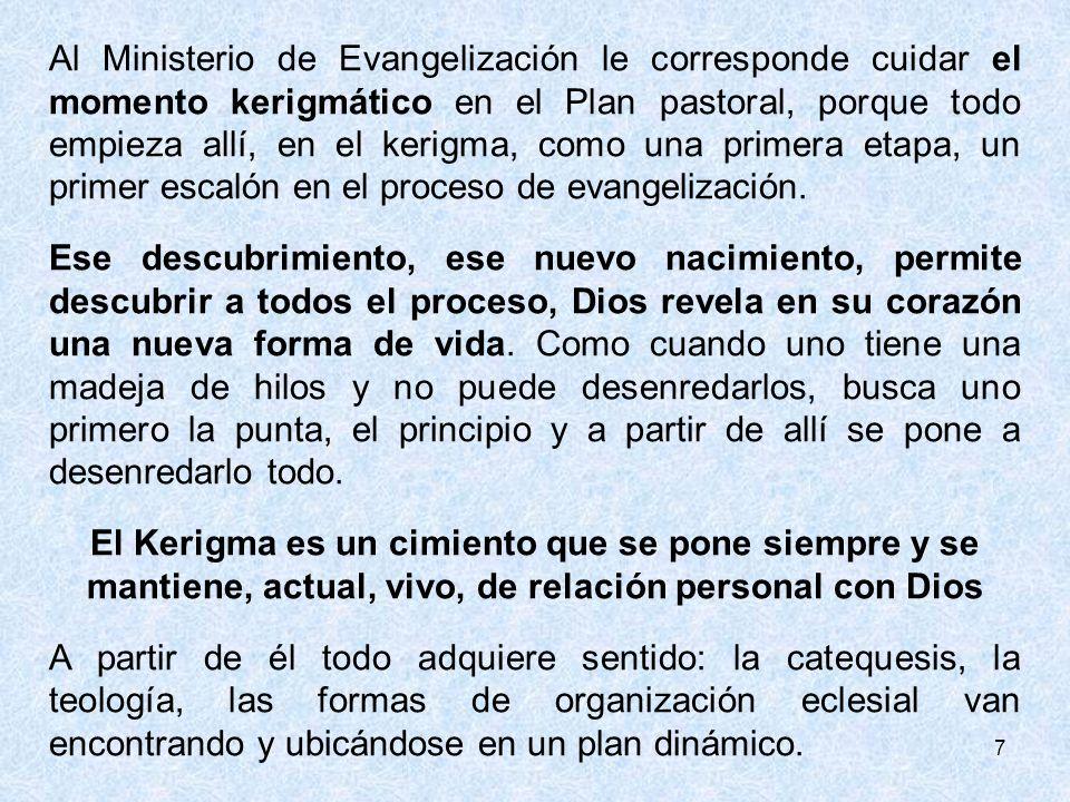 7 Al Ministerio de Evangelización le corresponde cuidar el momento kerigmático en el Plan pastoral, porque todo empieza allí, en el kerigma, como una primera etapa, un primer escalón en el proceso de evangelización.