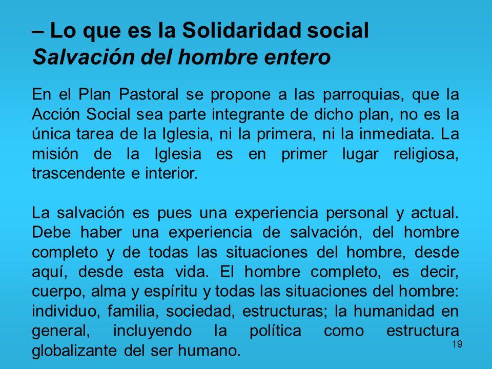19 – Lo que es la Solidaridad social Salvación del hombre entero En el Plan Pastoral se propone a las parroquias, que la Acción Social sea parte integ