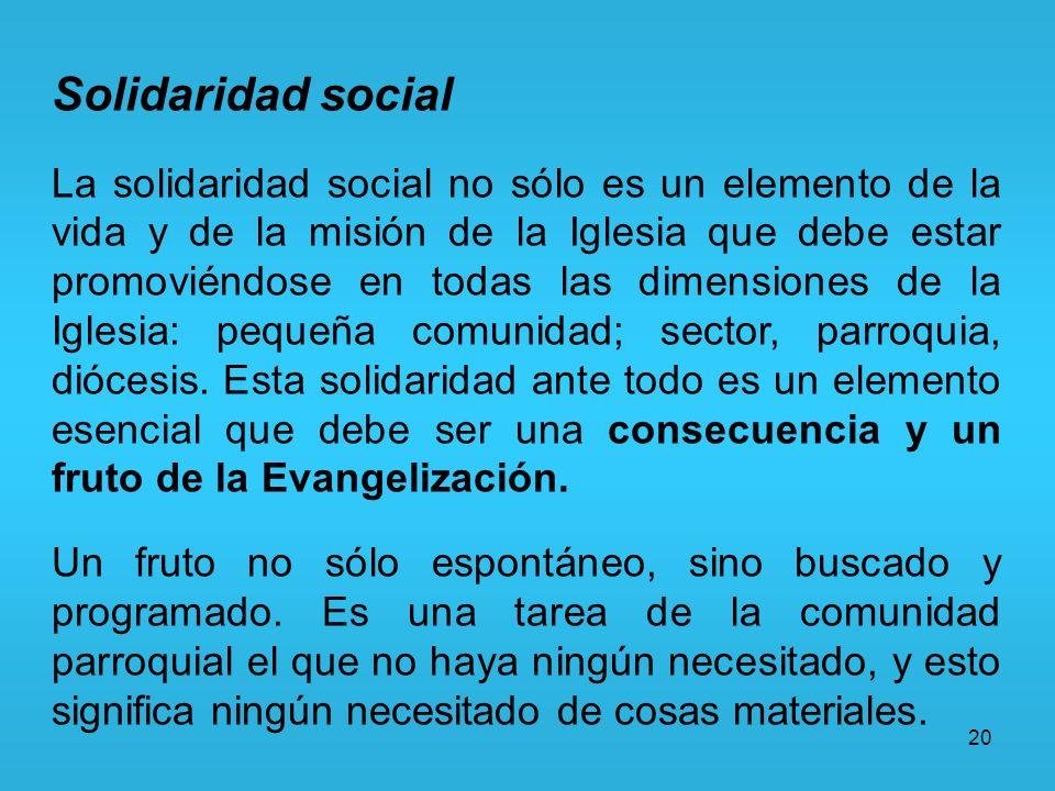 20 Solidaridad social La solidaridad social no sólo es un elemento de la vida y de la misión de la Iglesia que debe estar promoviéndose en todas las d