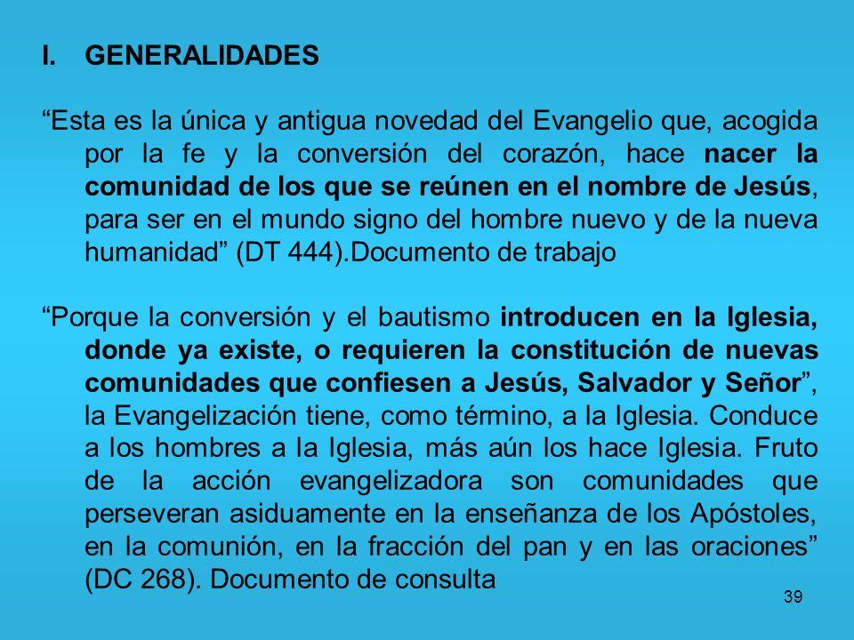 39 I.GENERALIDADES Esta es la única y antigua novedad del Evangelio que, acogida por la fe y la conversión del corazón, hace nacer la comunidad de los