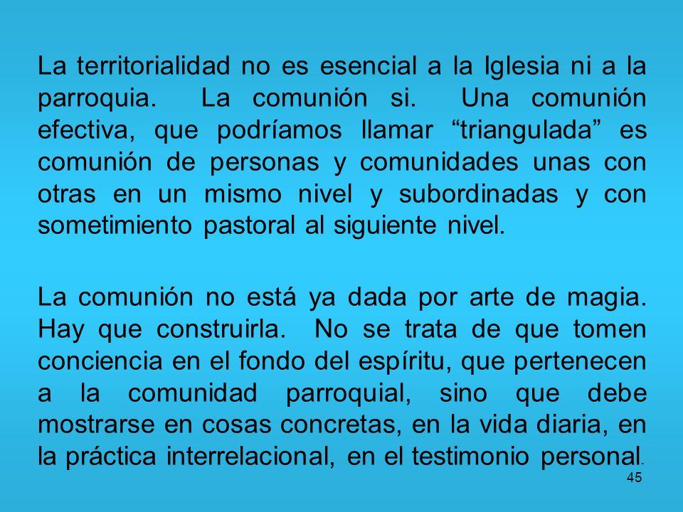 45 La territorialidad no es esencial a la Iglesia ni a la parroquia. La comunión si. Una comunión efectiva, que podríamos llamar triangulada es comuni