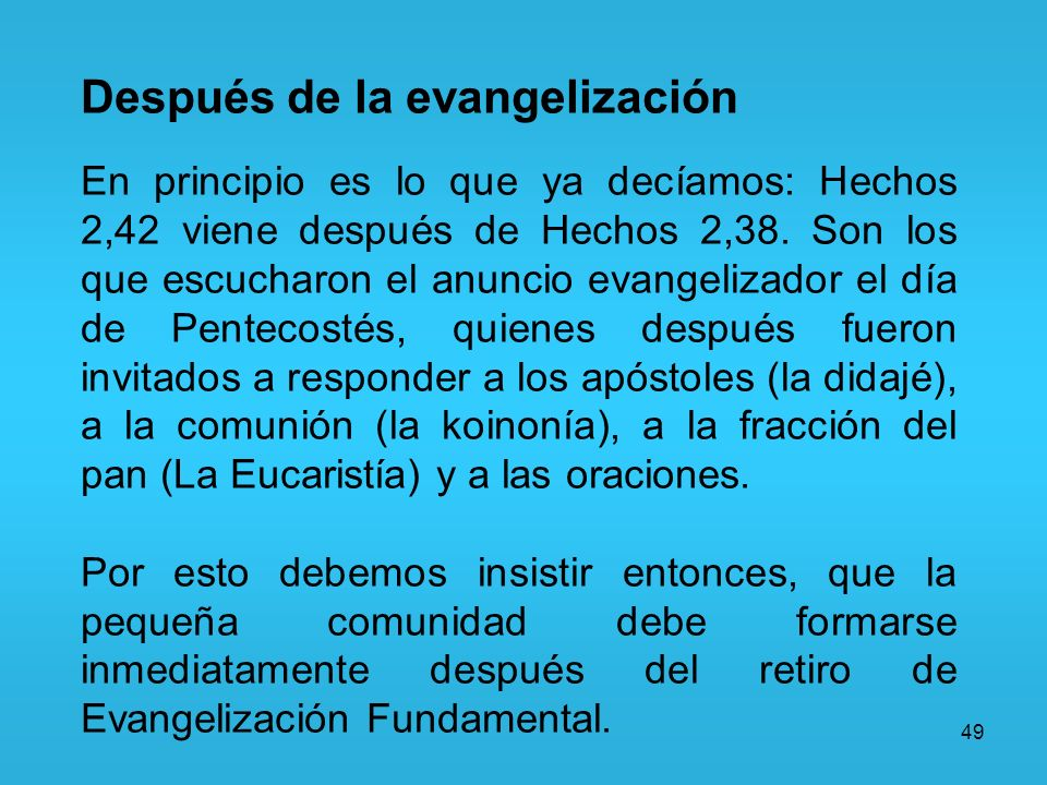 49 Después de la evangelización En principio es lo que ya decíamos: Hechos 2,42 viene después de Hechos 2,38. Son los que escucharon el anuncio evange
