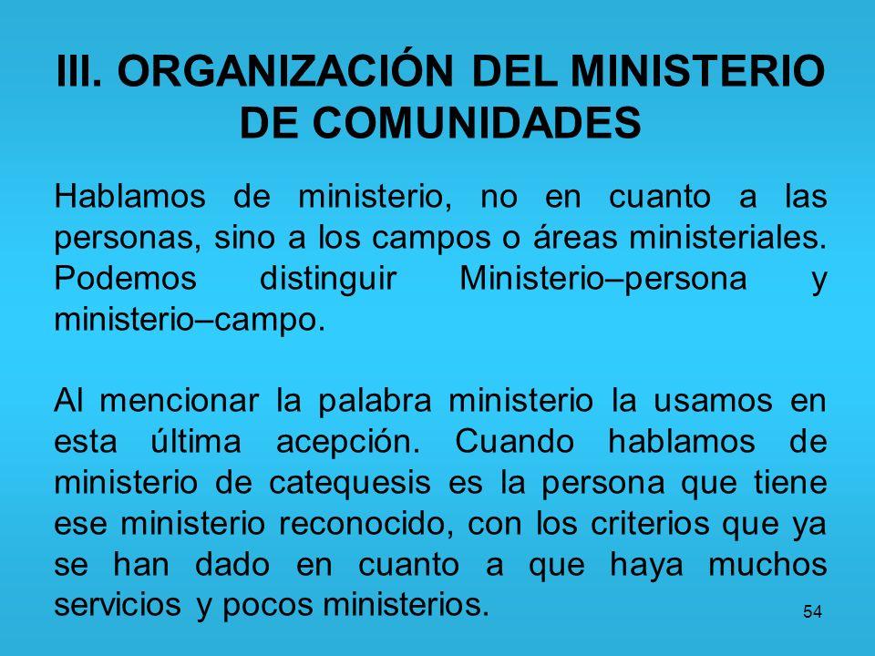 54 III. ORGANIZACIÓN DEL MINISTERIO DE COMUNIDADES Hablamos de ministerio, no en cuanto a las personas, sino a los campos o áreas ministeriales. Podem