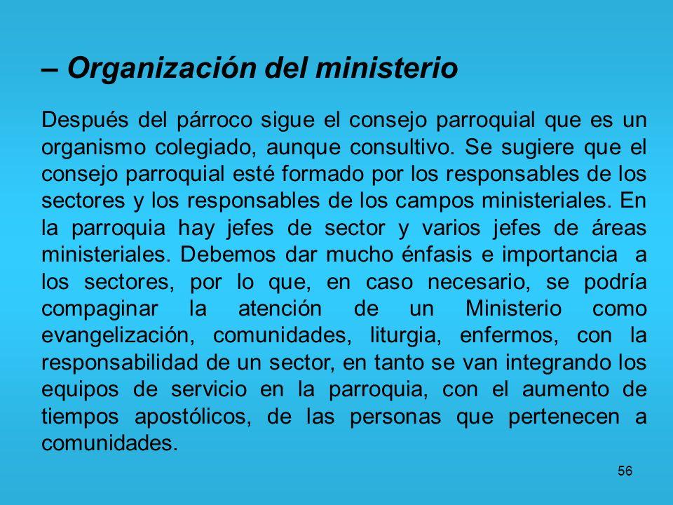 56 – Organización del ministerio Después del párroco sigue el consejo parroquial que es un organismo colegiado, aunque consultivo. Se sugiere que el c