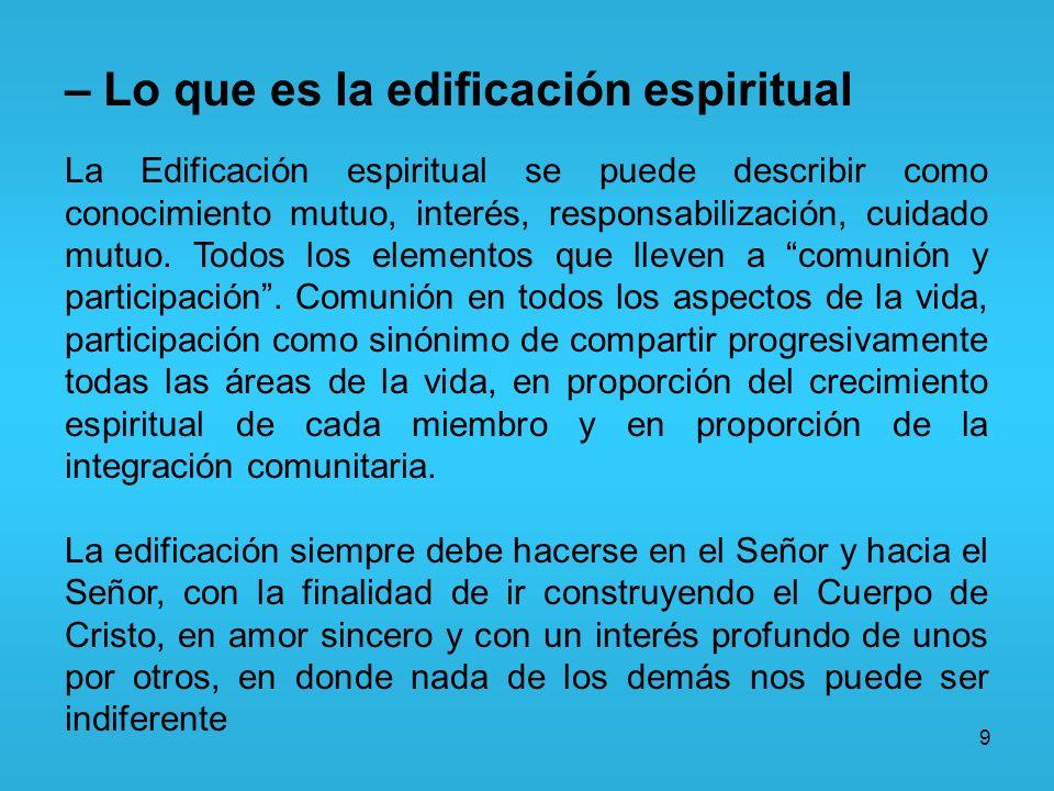 9 – Lo que es la edificación espiritual La Edificación espiritual se puede describir como conocimiento mutuo, interés, responsabilización, cuidado mut