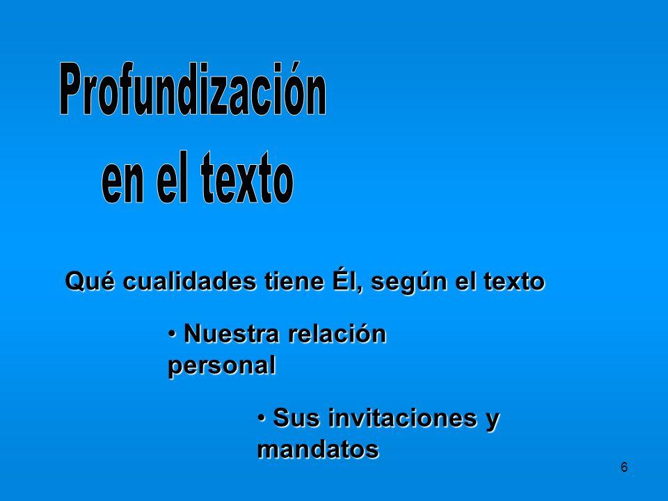 6 Nuestra relación personal Nuestra relación personal Sus invitaciones y mandatos Sus invitaciones y mandatos Qué cualidades tiene Él, según el texto