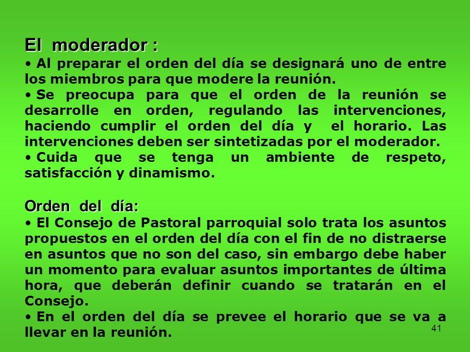 41 El moderador : Al preparar el orden del día se designará uno de entre los miembros para que modere la reunión.