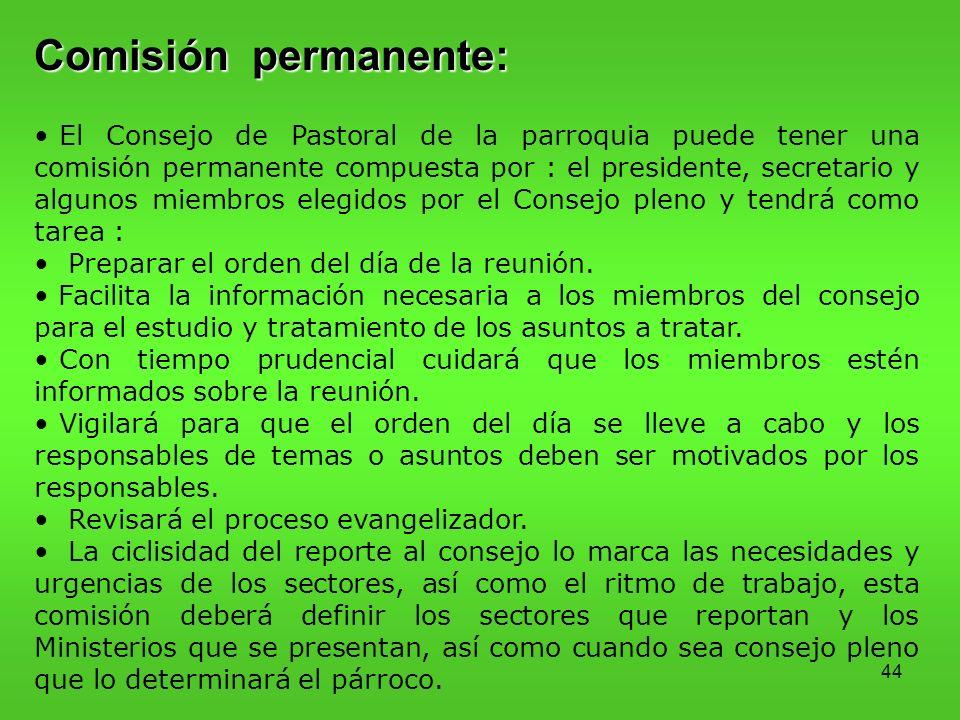 44 Comisión permanente: El Consejo de Pastoral de la parroquia puede tener una comisión permanente compuesta por : el presidente, secretario y algunos miembros elegidos por el Consejo pleno y tendrá como tarea : Preparar el orden del día de la reunión.