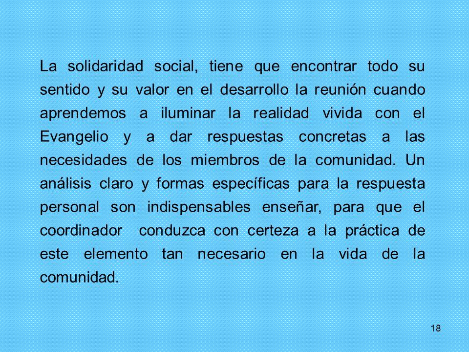 18 La solidaridad social, tiene que encontrar todo su sentido y su valor en el desarrollo la reunión cuando aprendemos a iluminar la realidad vivida con el Evangelio y a dar respuestas concretas a las necesidades de los miembros de la comunidad.