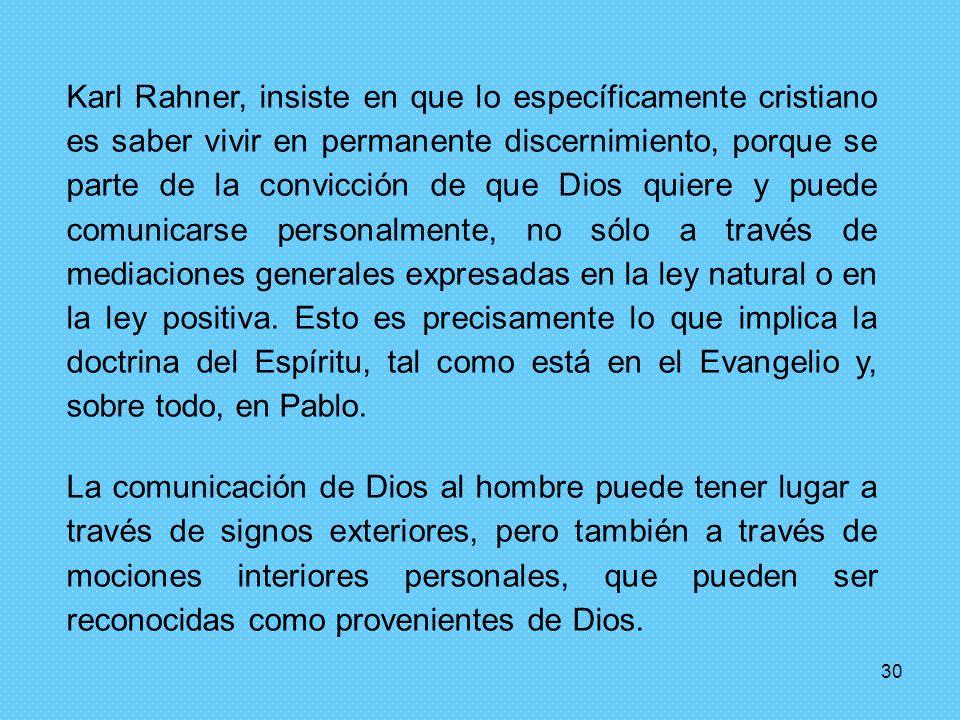 30 Karl Rahner, insiste en que lo específicamente cristiano es saber vivir en permanente discernimiento, porque se parte de la convicción de que Dios quiere y puede comunicarse personalmente, no sólo a través de mediaciones generales expresadas en la ley natural o en la ley positiva.