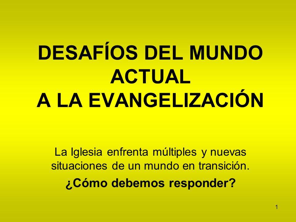 1 DESAFÍOS DEL MUNDO ACTUAL A LA EVANGELIZACIÓN La Iglesia enfrenta múltiples y nuevas situaciones de un mundo en transición. ¿Cómo debemos responder?