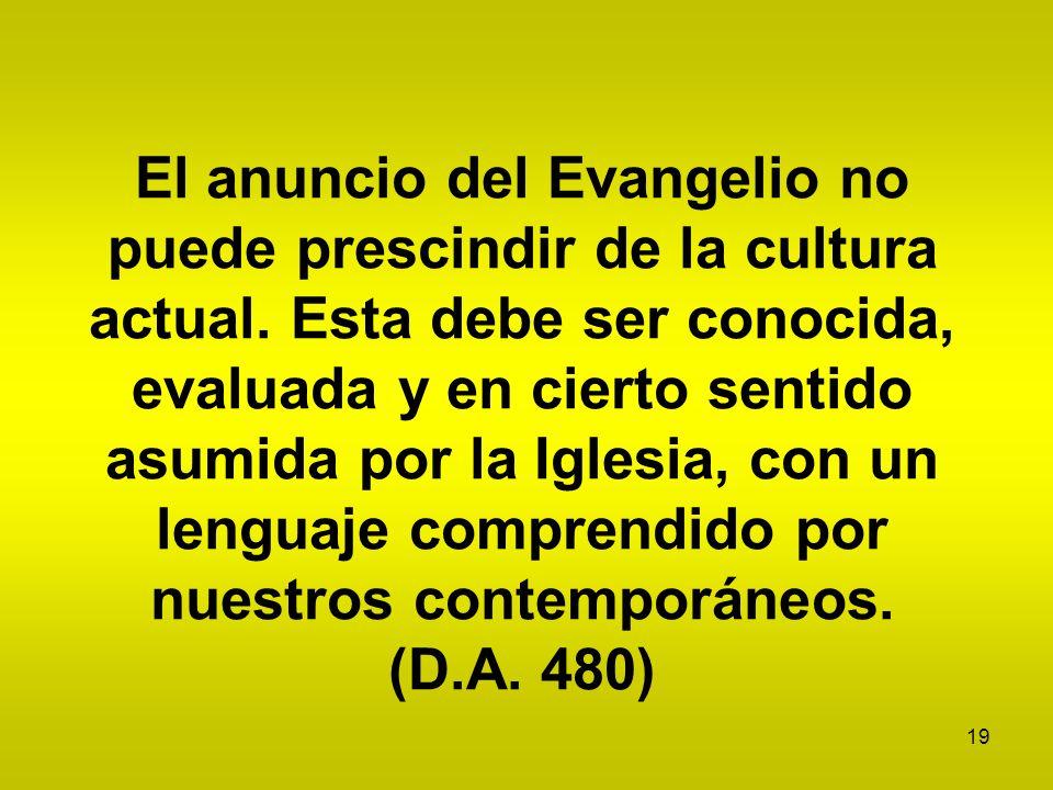 19 El anuncio del Evangelio no puede prescindir de la cultura actual. Esta debe ser conocida, evaluada y en cierto sentido asumida por la Iglesia, con