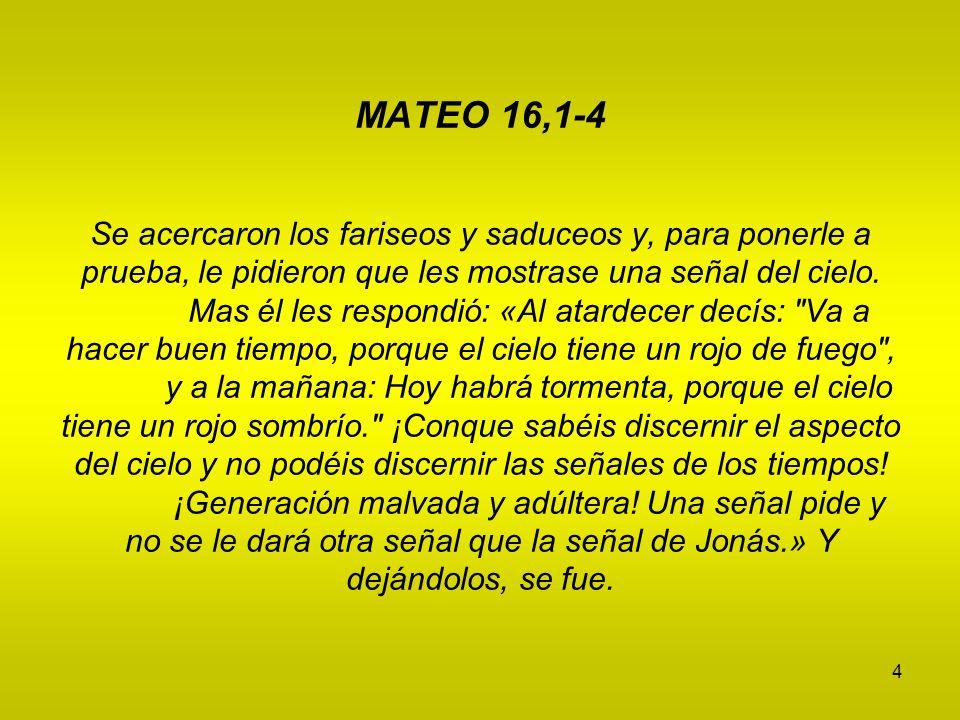 4 MATEO 16,1-4 Se acercaron los fariseos y saduceos y, para ponerle a prueba, le pidieron que les mostrase una señal del cielo. Mas él les respondió: