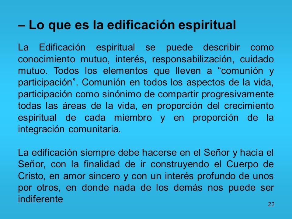 22 – Lo que es la edificación espiritual La Edificación espiritual se puede describir como conocimiento mutuo, interés, responsabilización, cuidado mu