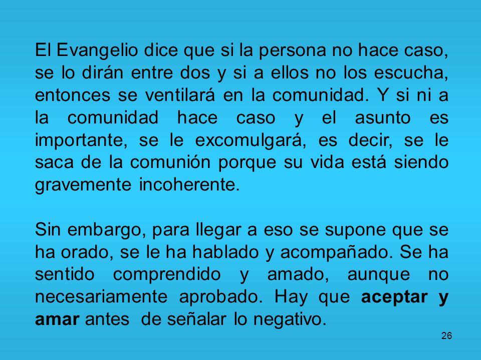 26 El Evangelio dice que si la persona no hace caso, se lo dirán entre dos y si a ellos no los escucha, entonces se ventilará en la comunidad. Y si ni