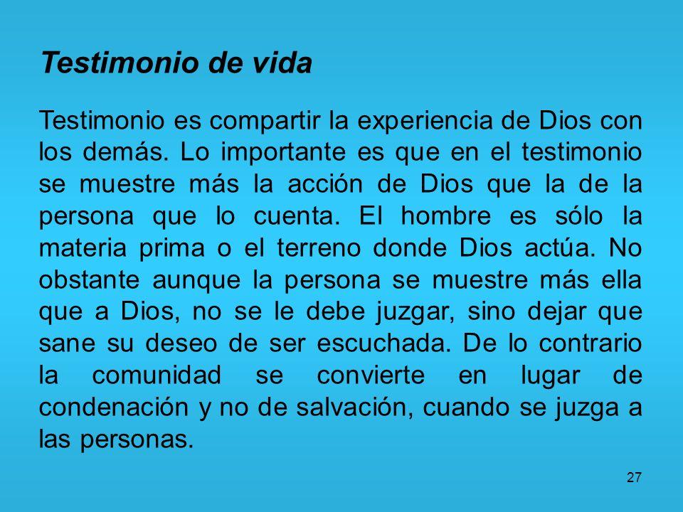 27 Testimonio de vida Testimonio es compartir la experiencia de Dios con los demás. Lo importante es que en el testimonio se muestre más la acción de
