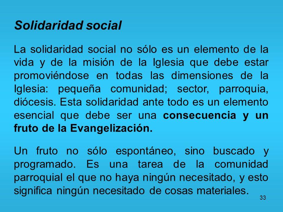 33 Solidaridad social La solidaridad social no sólo es un elemento de la vida y de la misión de la Iglesia que debe estar promoviéndose en todas las d