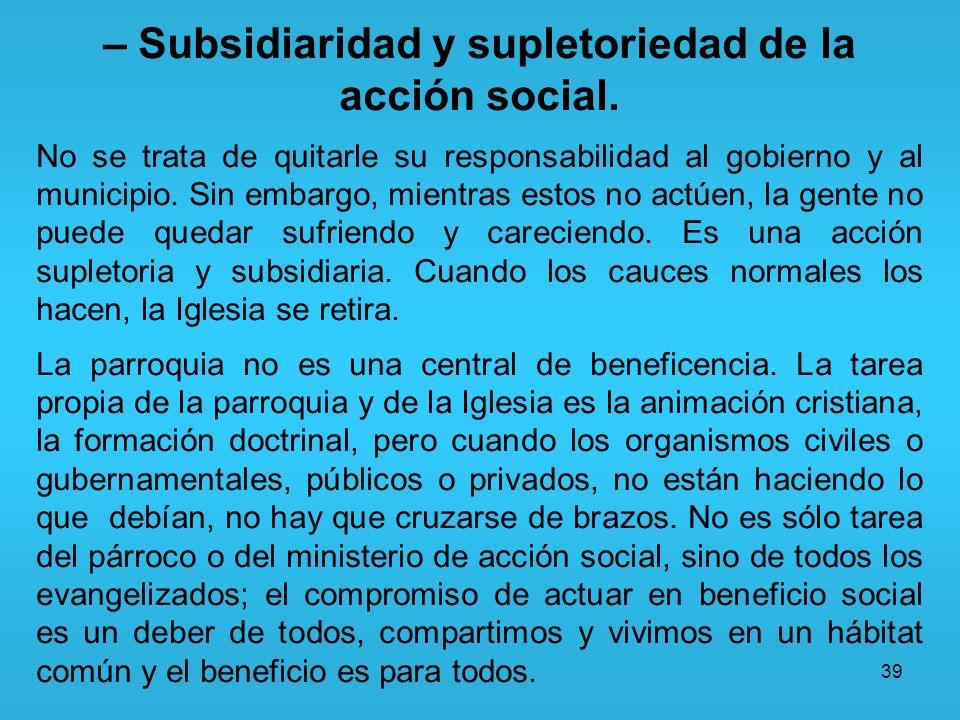 39 – Subsidiaridad y supletoriedad de la acción social. No se trata de quitarle su responsabilidad al gobierno y al municipio. Sin embargo, mientras e