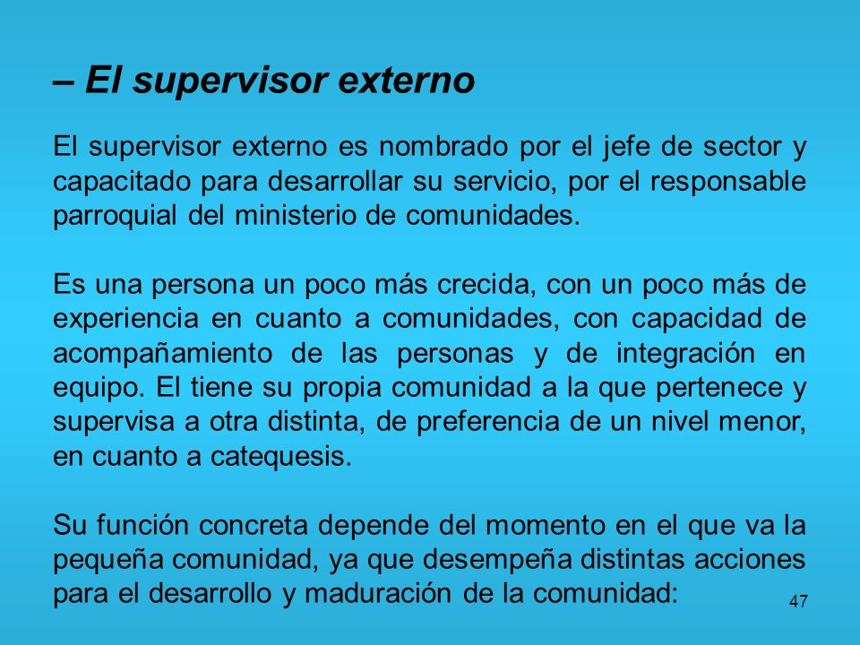 47 – El supervisor externo El supervisor externo es nombrado por el jefe de sector y capacitado para desarrollar su servicio, por el responsable parro